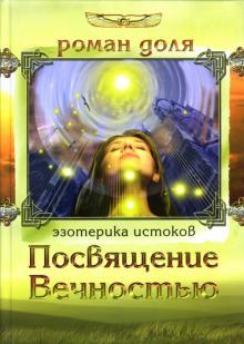 Посвящение Вечностью. Йога посмертной трансформации и переноса сознания - Роман Доля