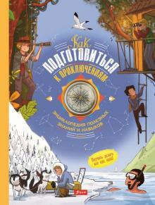 Как подготовиться к приключениям. Энциклопедия полезных знаний и навыков - Поль Бопер