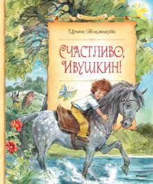 Счастливо, Ивушкин! - Ирина Токмакова