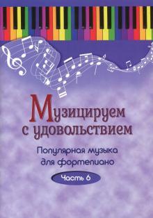 Музицируем с удовольствием. Популярная музыка для фортепиано. В 10-ти частя. Часть 6