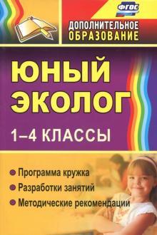 Юный эколог. 1-4 классы. Программа кружка, разработки занятий, методические рекомендации. ФГОС
