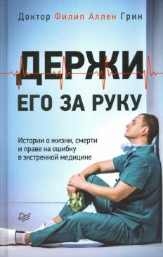 Держи его за руку. Истории о жизни, смерти и праве на ошибку в экстренной медицине
