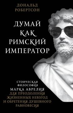 Думай как римский император. Стоическая философия Марка Аврелия для преодоления жизненных невзгод