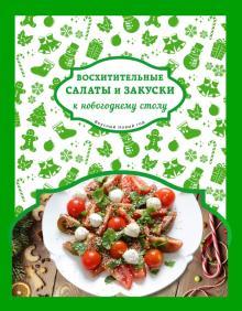 Восхитительные салаты и закуски к новогоднему столу - Савинова, Шаутидзе