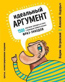 Идеальный аргумент. 1500 способов победить в споре с помощью универсальных фраз-энкодов - Петровский, Ходорыч