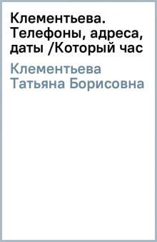 Клементьева. Телефоны, адреса, даты /Который час - Татьяна Клементьева
