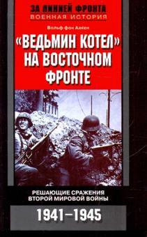 """""""Ведьмин котел"""" на Восточном фронте. Решающие сражения второй Мировой войны 1941-1945"""