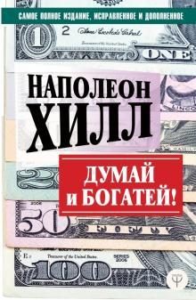Думай и богатей! Самое полное издание, исправленное и дополненное - Наполеон Хилл