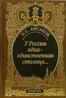 У России одна-единственная столица... Стихотворения. Пьеса. Статьи, очерки, речи. Письма - Иван Аксаков