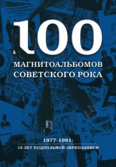 100 магнитоальбомов советского рока. Избранные страницы истории отечественного рока. 1977 -1991