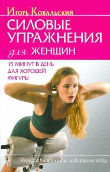 Силовые упражнения для женщ. 15 минут в день для хорошей фигуры - Игорь Ковальский