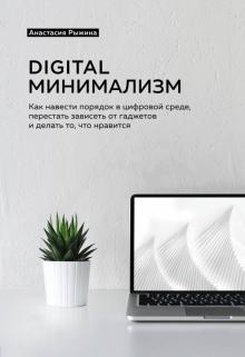 Digital минимализм. Как навести порядок в цифровой среде, перестать зависеть от гаджетов и делать... - Анастасия Рыжина