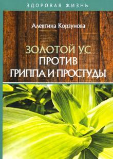 Золотой ус против гриппа и простуды - Алевтина Корзунова