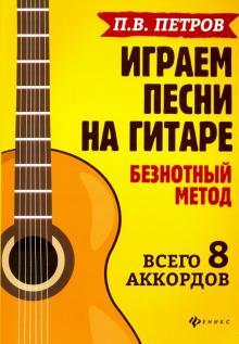 Играем песни на гитаре. Безнотный метод. Всего 8 аккордов - Павел Петров