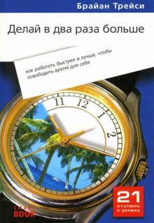 Делай в два раза больше: как работать быстрее и лучше, чтобы освободить время для себя