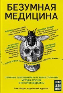 Томас Моррис - Безумная медицина. Странные заболевания и не менее странные методы лечения в истории медицины