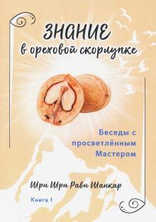 Беседы с просветленным Мастером. Книга 1. Знание в ореховой скорлупке - Шри Шри Рави Шанкар