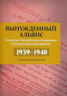 Вынужденный альянс. Советско-балтийские отношения и международный кризис, 1939-1940 гг.