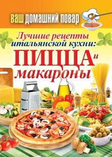 Ваш домашний повар. Лучшие рецепты итальянской кухни. Пицца и макароны