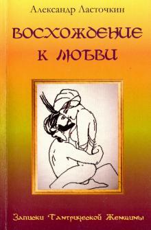 Восхождение к любви. Записки Тантрической Женщины - Александр Ласточкин