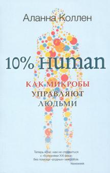 10% Human. Как микробы управляют людьми - Аланна Коллен