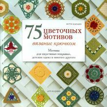 75 цветочных мотивов. Вязание крючком. Мотивы для шерстяных покрывал, детских одеял и много другого - Бетти Барнден