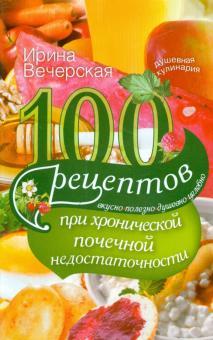 100 рецептов при хронической почечной недостаточности. Вкусно, полезно, душевно, целебно