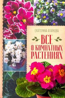 Все о комнатных растениях - Екатерина Агаркова