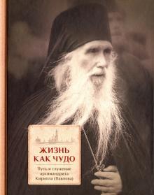 Жизнь как чудо. Путь и служение архимандрита Кирилла (Павлова)