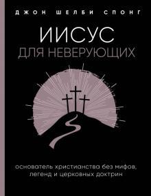 Иисус для неверующих. Основатель христианства без мифов, легенд и церковных доктрин