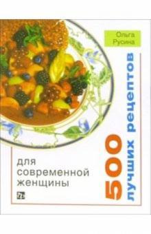 500 лучших рецептов для современной женщины - Ольга Русина