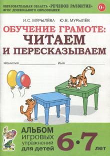 Обучение грамоте: читаем и пересказываем. Альбом игровых упражнений для детей 6-7 лет. ФГОС ДО