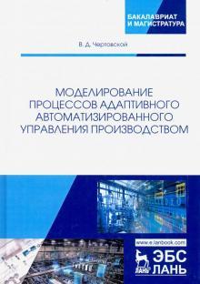 Моделирование процессов адаптивного автоматизированного управления производством - Владимир Чертовской