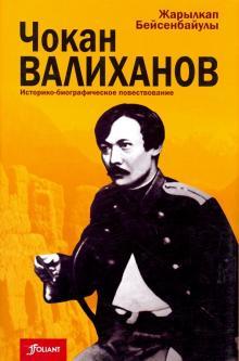 Чокан Валиханов. Историко-биографическое повествование - Жарыкан Бейсенбайулы