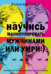 Научись манипулировать мужчинами или умри - Марина Аржиловская