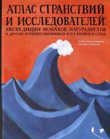 Изабел Мартинш - Атлас странствий и исследователей: экспедиции монахов, натуралистов и других путешественников