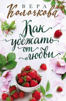 Как убежать от любви - Вера Колочкова