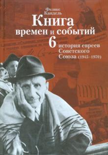 Книга времен и событий. История евреев Советского Союза (1945-1970). Том 6 - Феликс Кандель