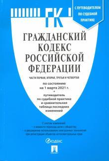 Гражданский кодекс РФ по состоянию на 01.03.2021 с таблицей изменений. Части 1-4
