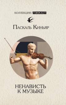 Паскаль Киньяр - Ненависть к музыке. Короткие трактаты