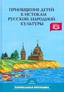 Приобщение детей к истокам русской народной культуры: Программа. Учебно-методическое пособие