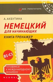 Немецкий для начинающих. Готовимся к международному экзамену В1-С1. Книга-тренажер