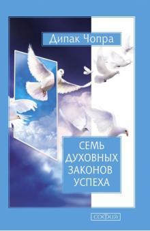 Семь Духовных Законов Успеха. Как воплотить мечты в реальность. Практическое руководство - Дипак Чопра
