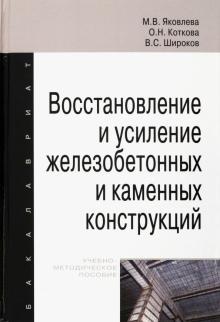 Восстановление и усиление железобетонных и каменных конструкций. Учебно-методическое пособие - Яковлева, Коткова, Широков