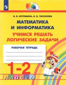 Математика и информатика. 1-2 класс. Тетрадь. Учимся решать логические задачи. ФГОС