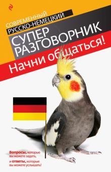 Начни общаться! Современный русско-немецкий суперразговорник