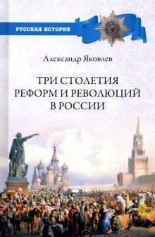 Три столетия реформ и революций в России - Александр Яковлев
