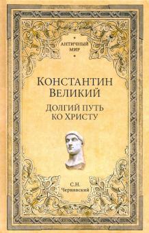 Константин Великий. Долгий путь ко Христу - Станислав Чернявский