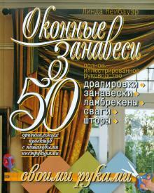 Оконные занавеси. 50 оригинальных проектов с пошаговыми инструкциями. Полное иллюстр. руководство