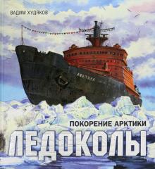 Вадим Худяков - Книга-путешествие. Ледоколы. Покорение Арктики